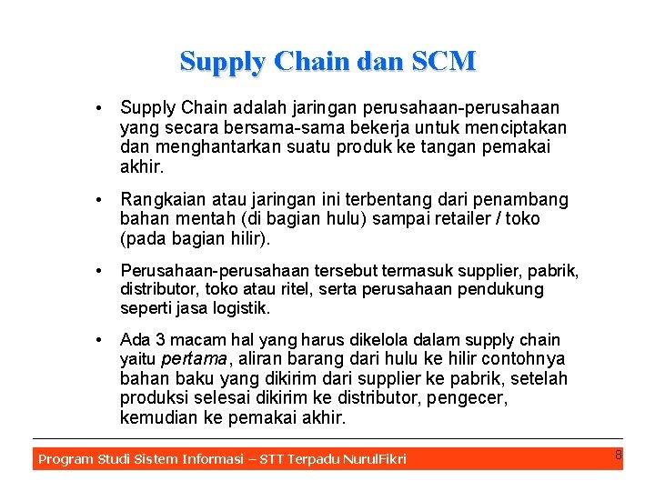 Supply Chain dan SCM • Supply Chain adalah jaringan perusahaan-perusahaan yang secara bersama-sama bekerja