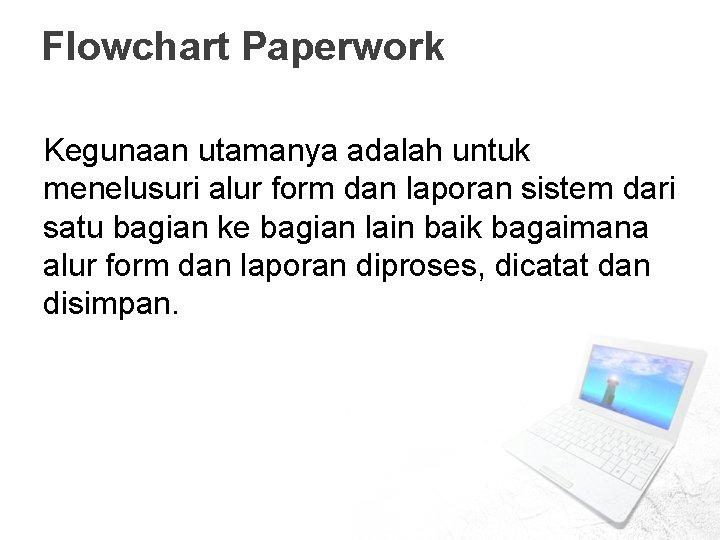 Flowchart Paperwork Kegunaan utamanya adalah untuk menelusuri alur form dan laporan sistem dari satu
