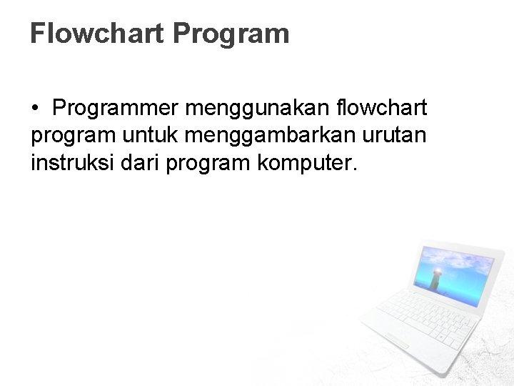 Flowchart Program • Programmer menggunakan flowchart program untuk menggambarkan urutan instruksi dari program komputer.