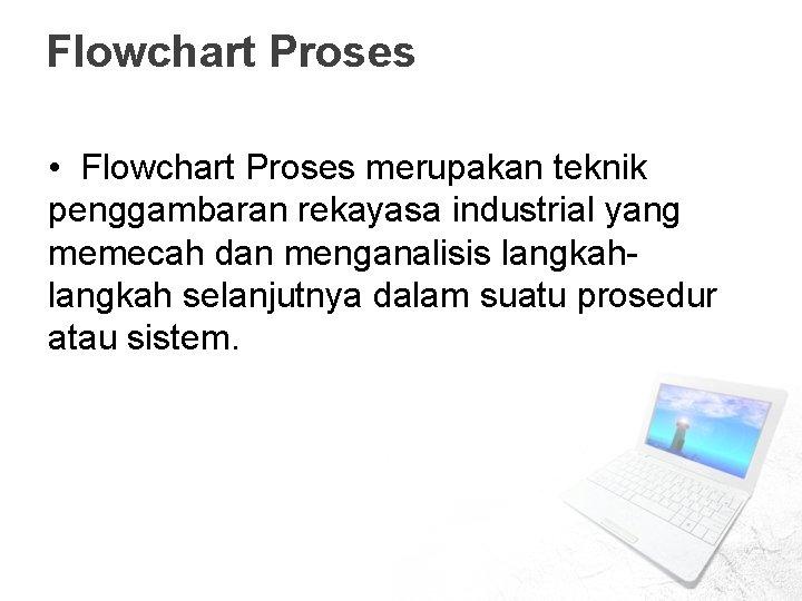Flowchart Proses • Flowchart Proses merupakan teknik penggambaran rekayasa industrial yang memecah dan menganalisis