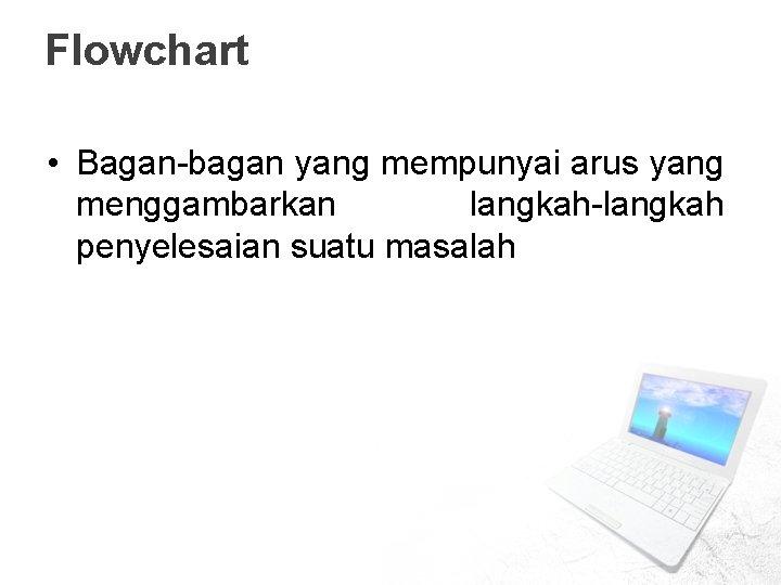 Flowchart • Bagan-bagan yang mempunyai arus yang menggambarkan langkah-langkah penyelesaian suatu masalah