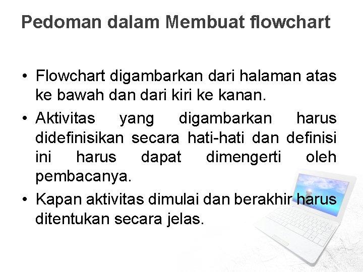 Pedoman dalam Membuat flowchart • Flowchart digambarkan dari halaman atas ke bawah dan dari