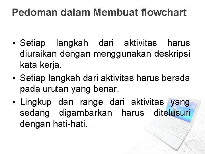 Pedoman dalam Membuat flowchart • Setiap langkah dari aktivitas harus diuraikan dengan menggunakan deskripsi