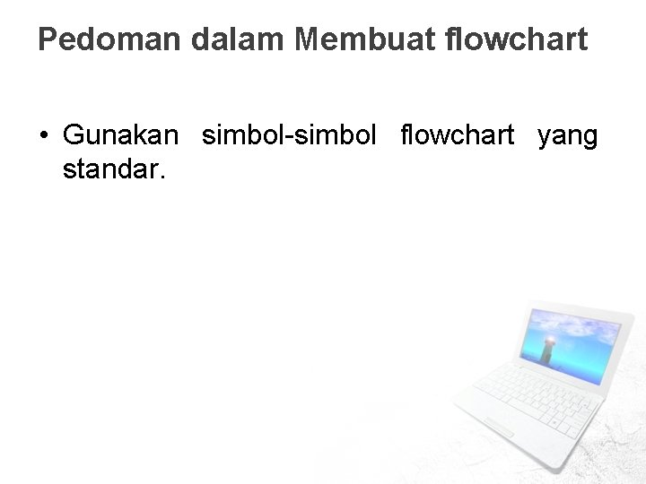 Pedoman dalam Membuat flowchart • Gunakan simbol-simbol flowchart yang standar.