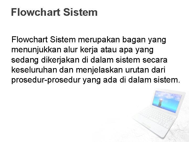 Flowchart Sistem merupakan bagan yang menunjukkan alur kerja atau apa yang sedang dikerjakan di