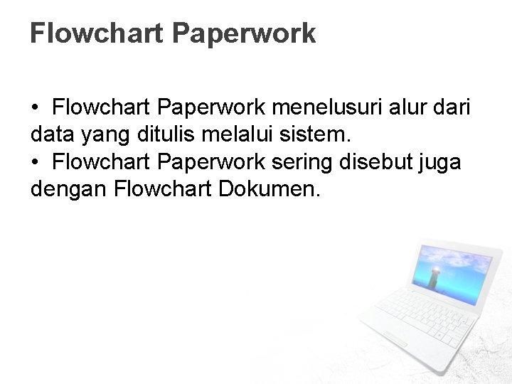 Flowchart Paperwork • Flowchart Paperwork menelusuri alur dari data yang ditulis melalui sistem. •