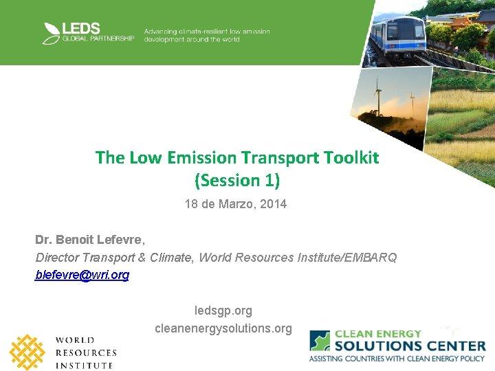 The Low Emission Transport Toolkit (Session 1) 18 de Marzo, 2014 Dr. Benoit Lefevre,