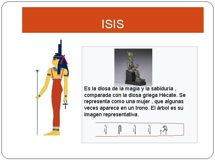 ISIS Es la diosa de la magia y la sabiduría , comparada con la