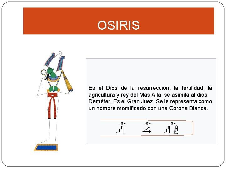 OSIRIS Es el Dios de la resurrección, la fertilidad, la agricultura y rey del