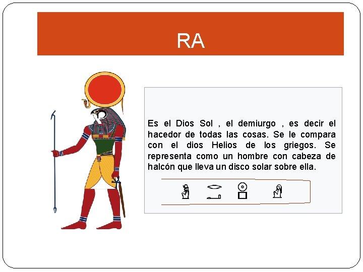 RA Es el Dios Sol , el demiurgo , es decir el hacedor de
