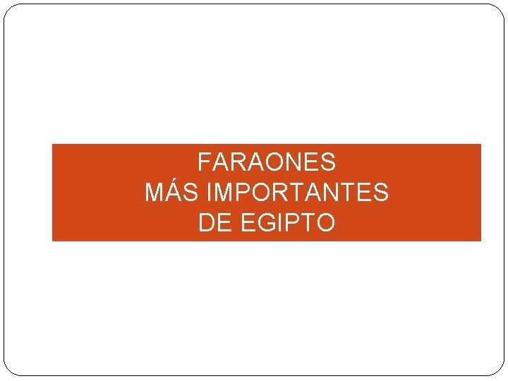 FARAONES MÁS IMPORTANTES DE EGIPTO