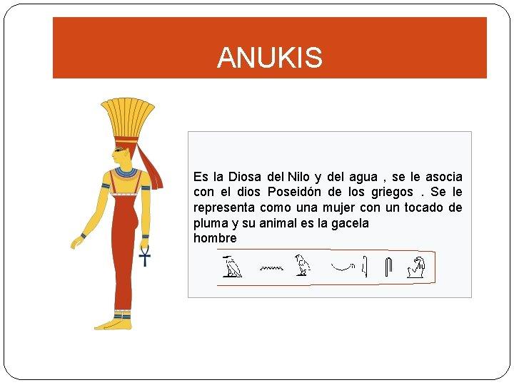 ANUKIS Es la Diosa del Nilo y del agua , se le asocia con