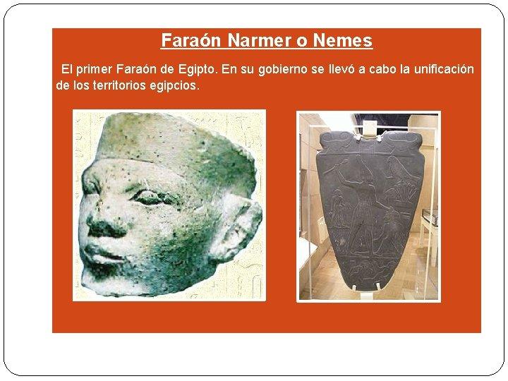 Faraón Narmer o Nemes El primer Faraón de Egipto. En su gobierno se llevó