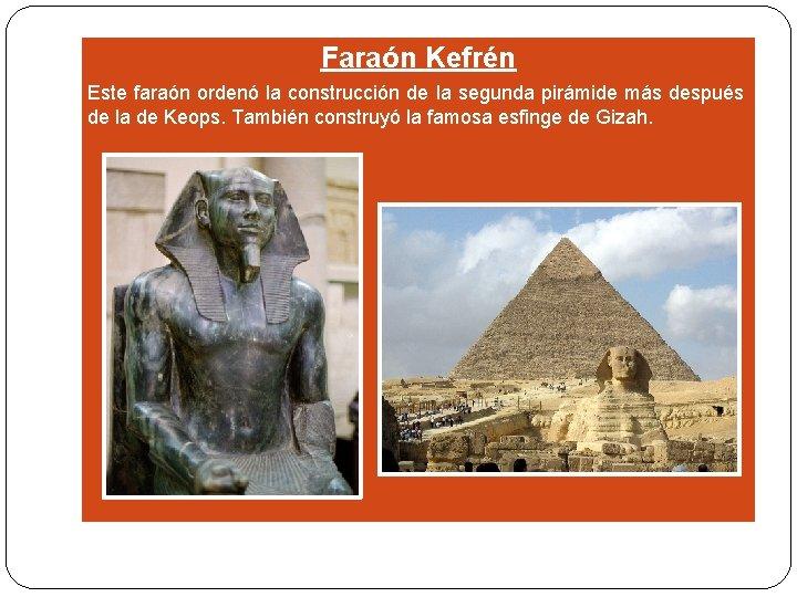 Faraón Kefrén Este faraón ordenó la construcción de la segunda pirámide más después de