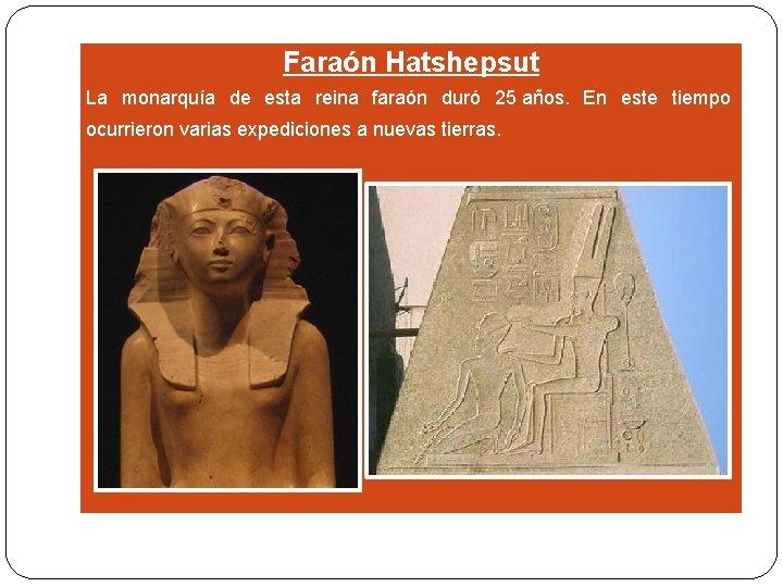 Faraón Hatshepsut La monarquía de esta reina faraón duró 25 años. En este tiempo