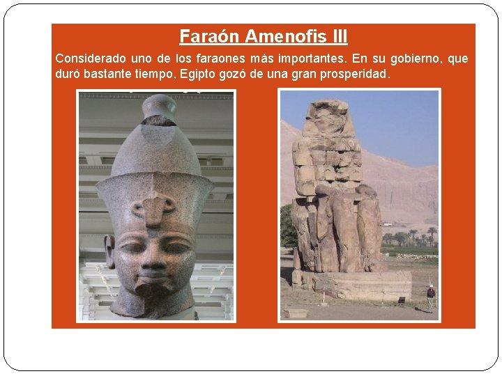 Faraón Amenofis III Considerado uno de los faraones más importantes. En su gobierno, que