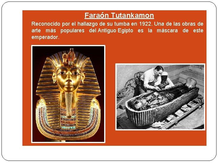 Faraón Tutankamon Reconocido por el hallazgo de su tumba en 1922. Una de
