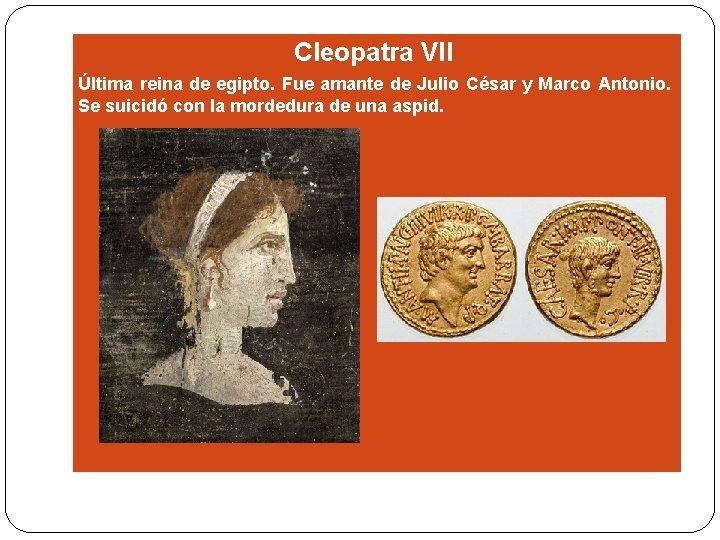 Cleopatra VII Última reina de egipto. Fue amante de Julio César y Marco Antonio.