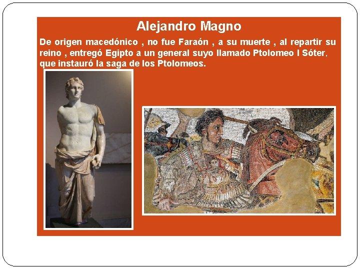 Alejandro Magno De origen macedónico , no fue Faraón , a su muerte ,