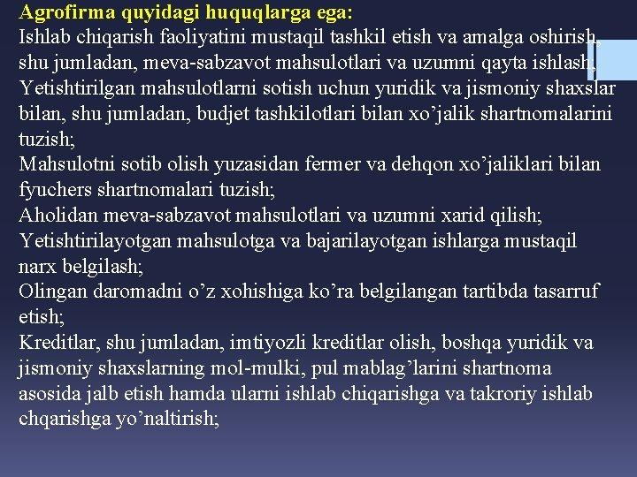 Agrofirma quyidagi huquqlarga ega: Ishlab chiqarish faoliyatini mustaqil tashkil etish va amalga oshirish, shu