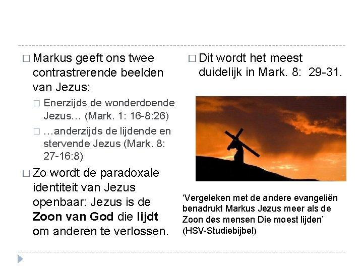 � Markus geeft ons twee contrastrerende beelden van Jezus: � Dit wordt het meest