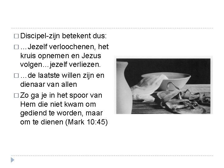 � Discipel-zijn betekent dus: � …Jezelf verloochenen, het kruis opnemen en Jezus volgen…jezelf verliezen.