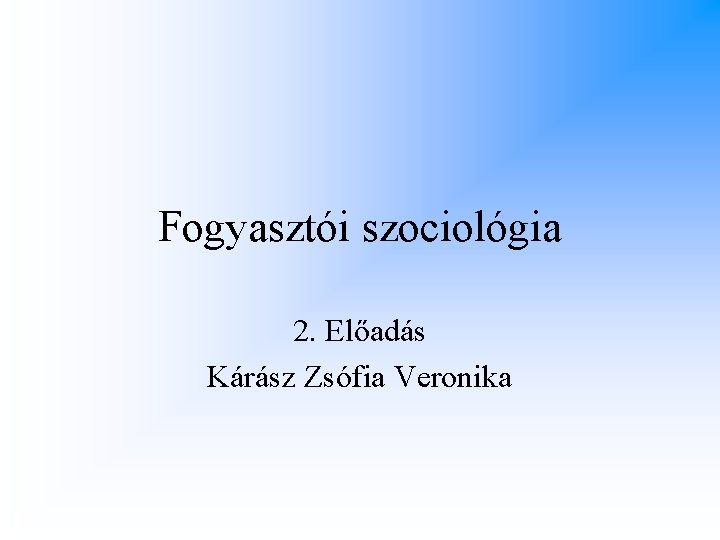 Fogyasztói szociológia 2. Előadás Kárász Zsófia Veronika