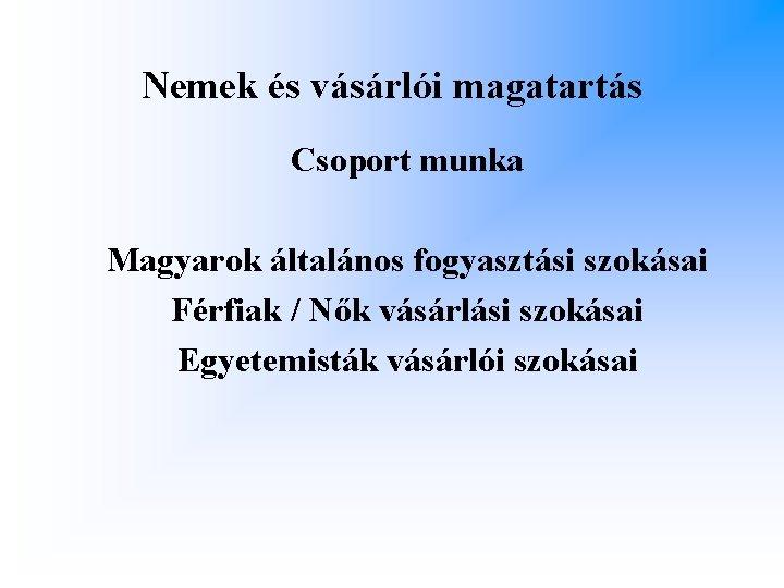 Nemek és vásárlói magatartás Csoport munka Magyarok általános fogyasztási szokásai Férfiak / Nők vásárlási