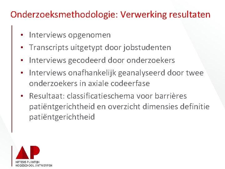 Onderzoeksmethodologie: Verwerking resultaten • Interviews opgenomen • Transcripts uitgetypt door jobstudenten • Interviews gecodeerd