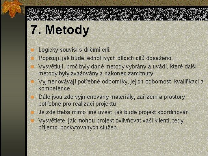 7. Metody n Logicky souvisí s dílčími cíli. n Popisují, jak bude jednotlivých dílčích