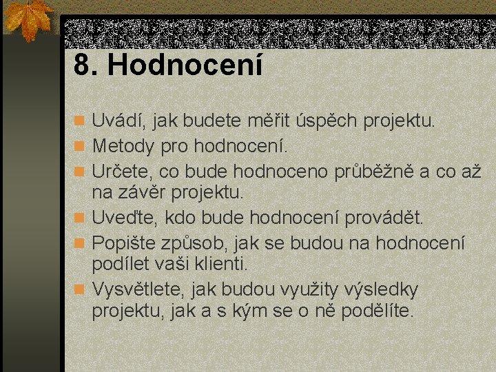 8. Hodnocení n Uvádí, jak budete měřit úspěch projektu. n Metody pro hodnocení. n