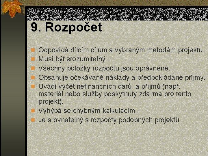 9. Rozpočet n Odpovídá dílčím cílům a vybraným metodám projektu. n Musí být srozumitelný.