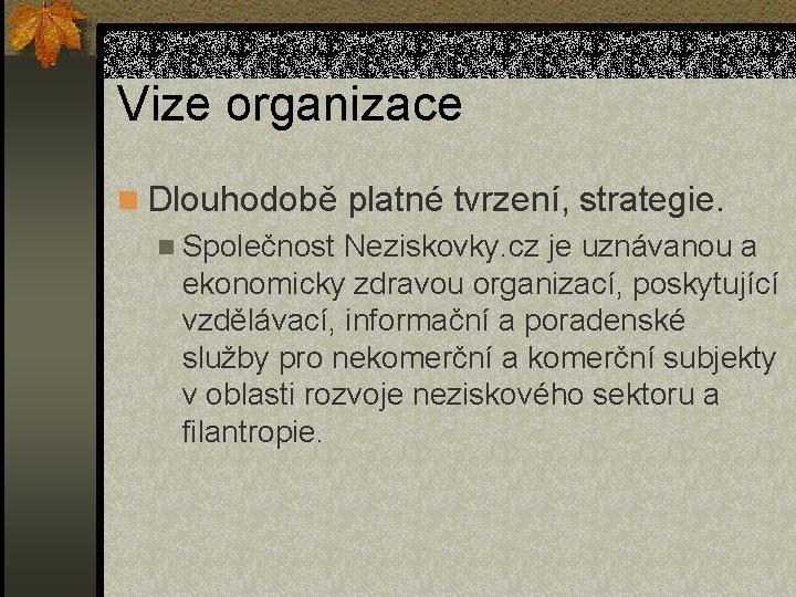 Vize organizace n Dlouhodobě platné tvrzení, strategie. n Společnost Neziskovky. cz je uznávanou a