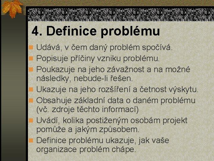 4. Definice problému n Udává, v čem daný problém spočívá. n Popisuje příčiny vzniku