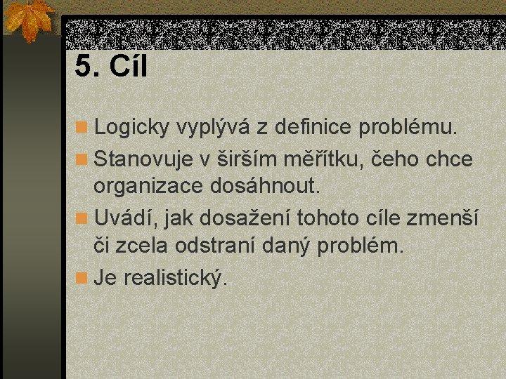 5. Cíl n Logicky vyplývá z definice problému. n Stanovuje v širším měřítku, čeho