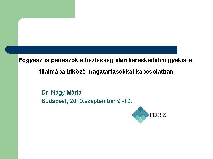 Fogyasztói panaszok a tisztességtelen kereskedelmi gyakorlat tilalmába ütköző magatartásokkal kapcsolatban Dr. Nagy Márta Budapest,