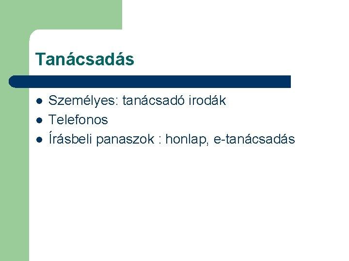 Tanácsadás l l l Személyes: tanácsadó irodák Telefonos Írásbeli panaszok : honlap, e-tanácsadás