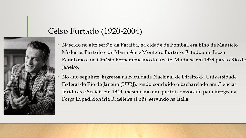 Celso Furtado (1920 -2004) • Nascido no alto sertão da Paraíba, na cidade de