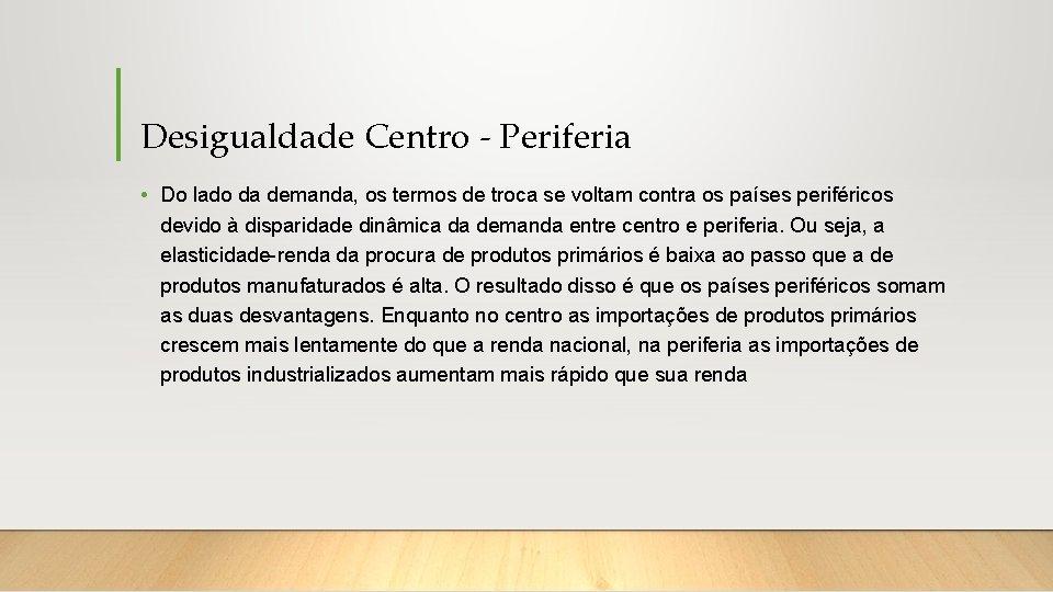 Desigualdade Centro - Periferia • Do lado da demanda, os termos de troca se