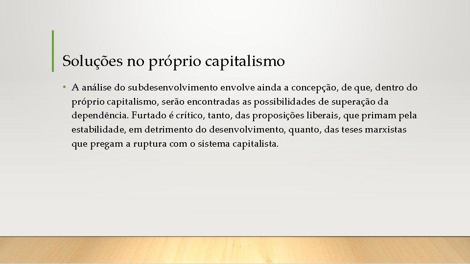 Soluções no próprio capitalismo • A análise do subdesenvolvimento envolve ainda a concepção, de