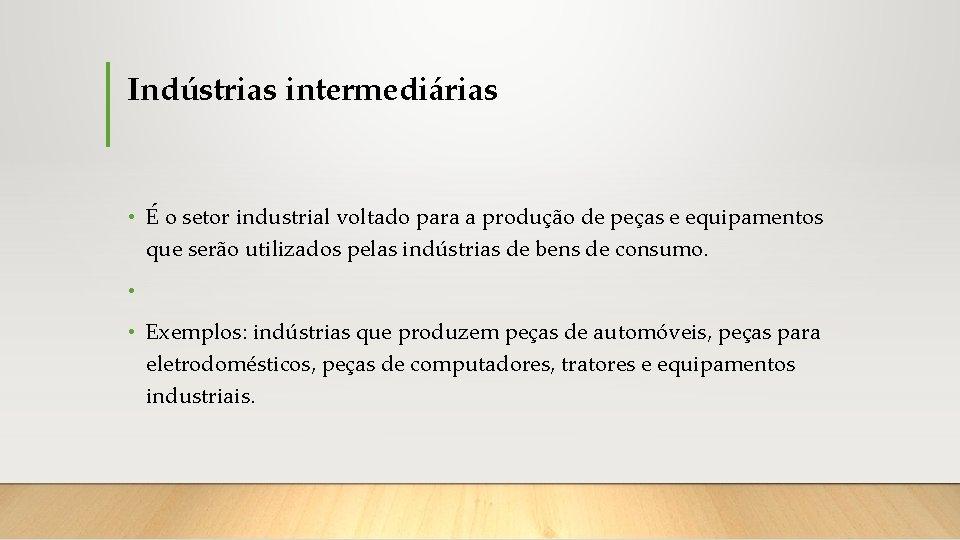 Indústrias intermediárias • É o setor industrial voltado para a produção de peças e