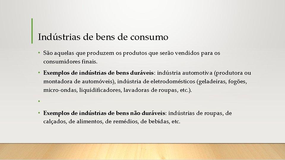 Indústrias de bens de consumo • São aquelas que produzem os produtos que serão