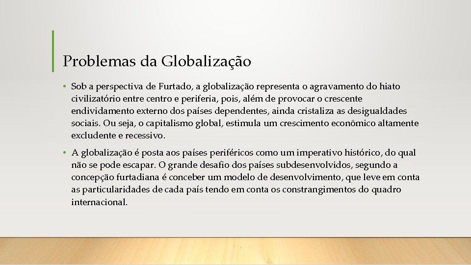 Problemas da Globalização • Sob a perspectiva de Furtado, a globalização representa o agravamento