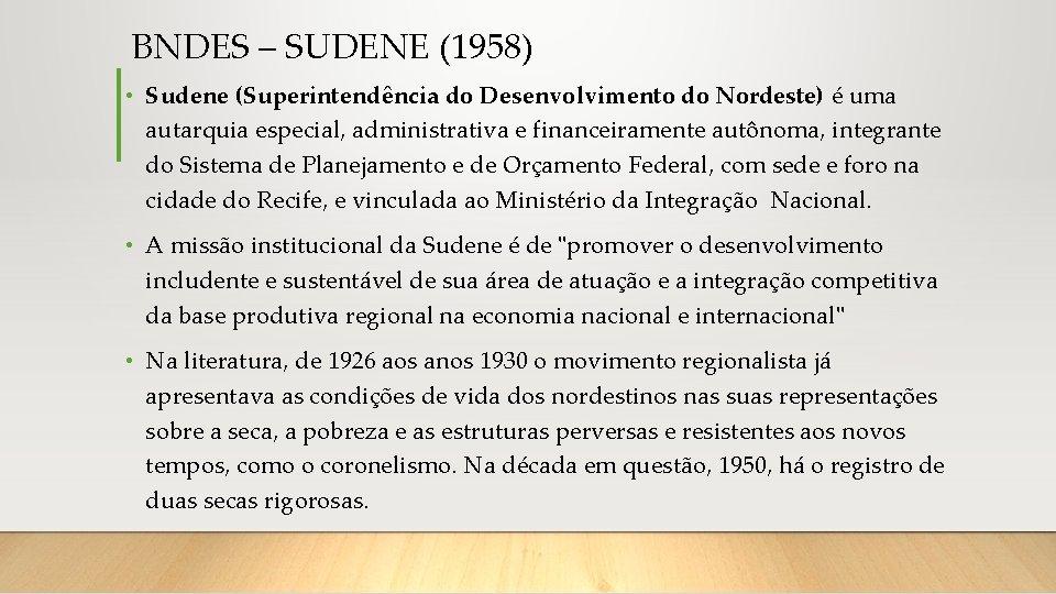 BNDES – SUDENE (1958) • Sudene (Superintendência do Desenvolvimento do Nordeste) é uma autarquia