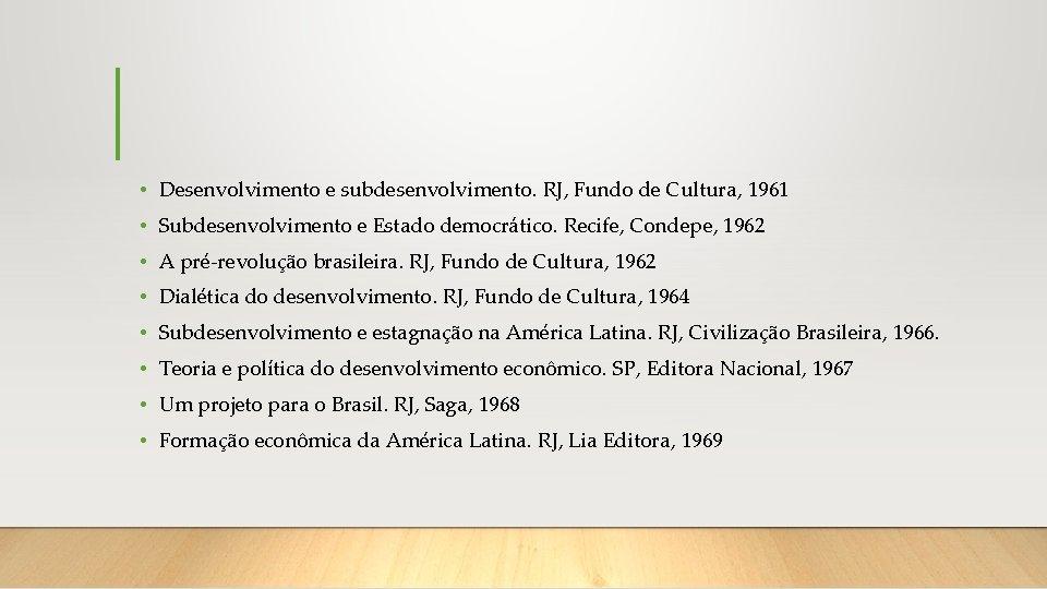• Desenvolvimento e subdesenvolvimento. RJ, Fundo de Cultura, 1961 • Subdesenvolvimento e Estado