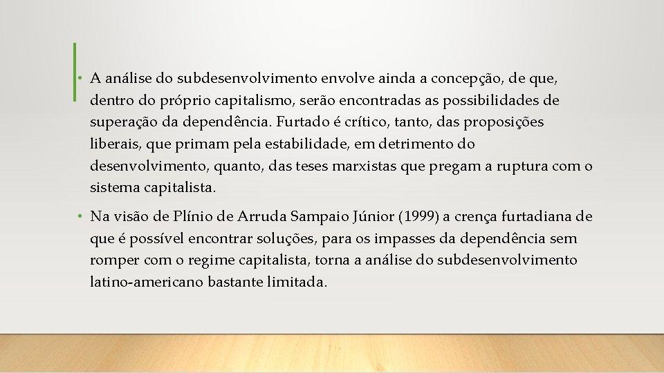 • A análise do subdesenvolvimento envolve ainda a concepção, de que, dentro do