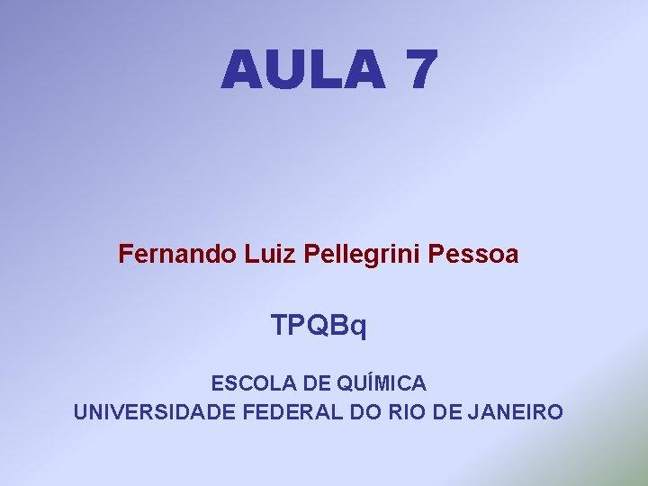 AULA 7 Fernando Luiz Pellegrini Pessoa TPQBq ESCOLA DE QUÍMICA UNIVERSIDADE FEDERAL DO RIO