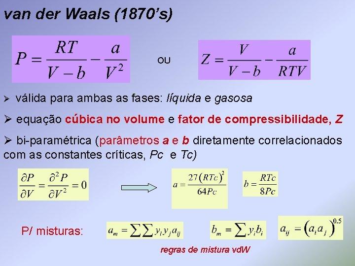 van der Waals (1870's) OU Ø válida para ambas as fases: líquida e gasosa