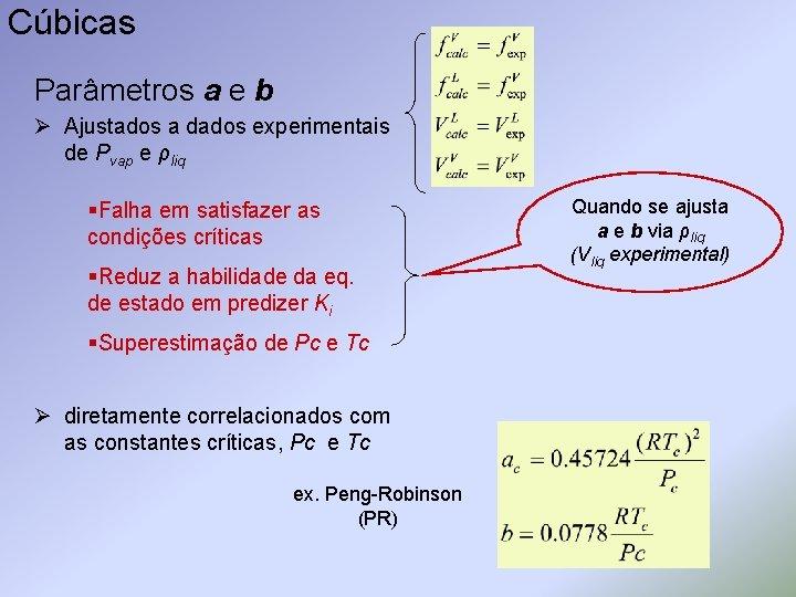 Cúbicas Parâmetros a e b Ø Ajustados a dados experimentais de Pvap e ρliq
