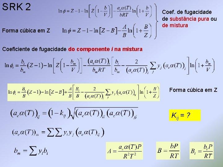 SRK 2 Forma cúbica em Z Coef. de fugacidade de substância pura ou de